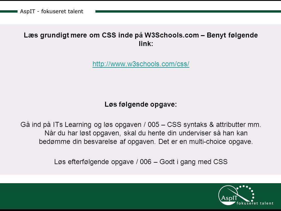 Læs grundigt mere om CSS inde på W3Schools.com – Benyt følgende link: http://www.w3schools.com/css/ Løs følgende opgave: Gå ind på ITs Learning og løs opgaven / 005 – CSS syntaks & attributter mm.