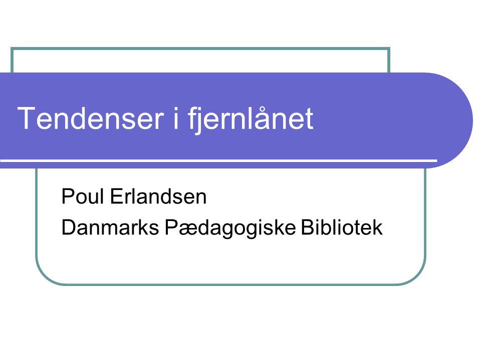 Tendenser i fjernlånet Poul Erlandsen Danmarks Pædagogiske Bibliotek
