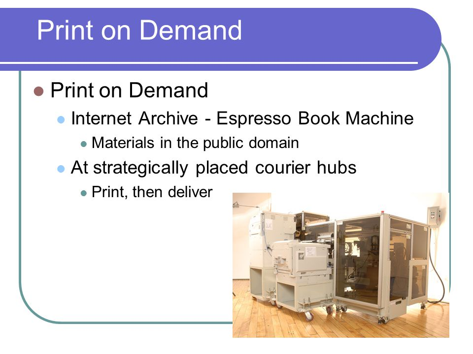 Print on Demand  Print on Demand  Internet Archive - Espresso Book Machine  Materials in the public domain  At strategically placed courier hubs  Print, then deliver