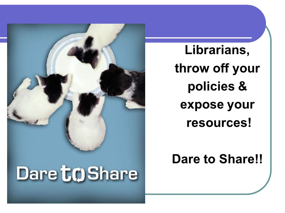 Librarians, throw off your policies & expose your resources! Dare to Share!!