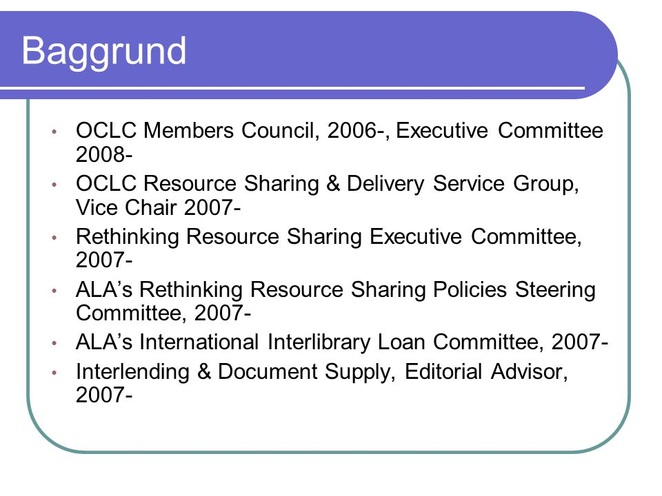 Baggrund • OCLC Members Council, 2006-, Executive Committee 2008- • OCLC Resource Sharing & Delivery Service Group, Vice Chair 2007- • Rethinking Resource Sharing Executive Committee, 2007- • ALA's Rethinking Resource Sharing Policies Steering Committee, 2007- • ALA's International Interlibrary Loan Committee, 2007- • Interlending & Document Supply, Editorial Advisor, 2007-
