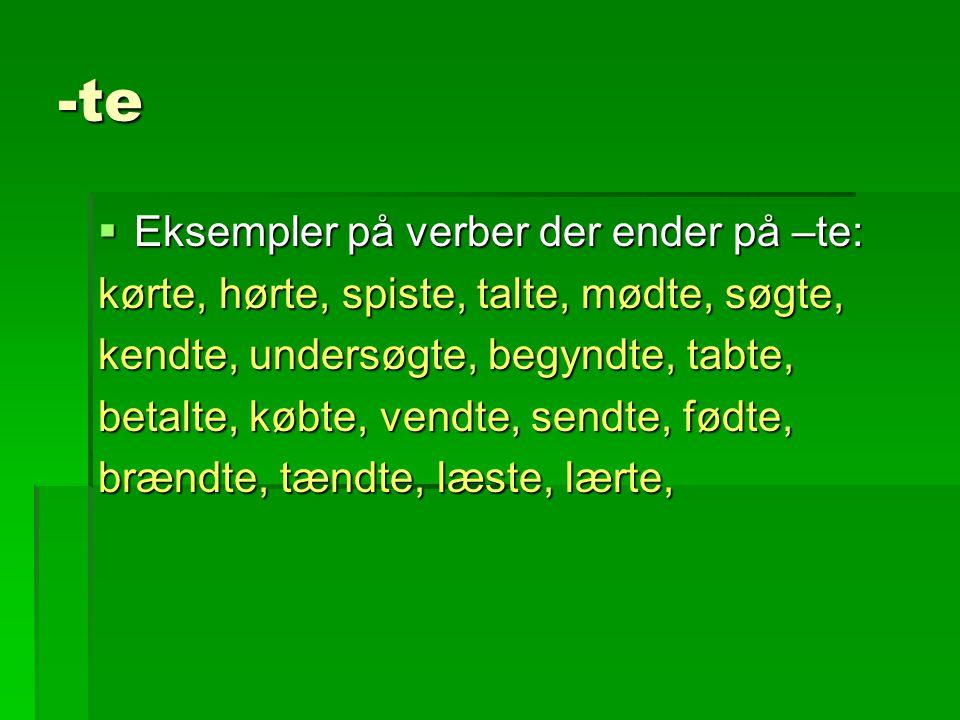 -te  Eksempler på verber der ender på –te: kørte, hørte, spiste, talte, mødte, søgte, kendte, undersøgte, begyndte, tabte, betalte, købte, vendte, sendte, fødte, brændte, tændte, læste, lærte,