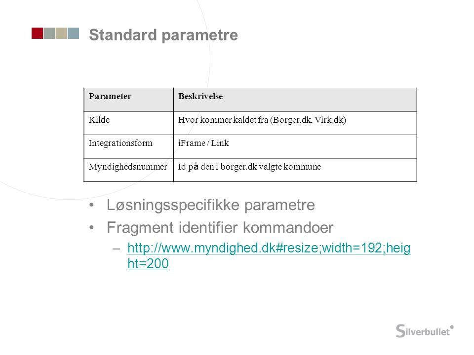 Standard parametre •Løsningsspecifikke parametre •Fragment identifier kommandoer –http://www.myndighed.dk#resize;width=192;heig ht=200http://www.myndighed.dk#resize;width=192;heig ht=200 ParameterBeskrivelse KildeHvor kommer kaldet fra (Borger.dk, Virk.dk) IntegrationsformiFrame / Link Myndighedsnummer Id p å den i borger.dk valgte kommune