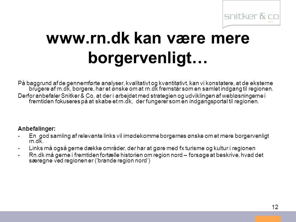 12 www.rn.dk kan være mere borgervenligt… På baggrund af de gennemførte analyser, kvalitativt og kvantitativt, kan vi konstatere, at de eksterne brugere af rn.dk, borgere, har et ønske om at rn.dk fremstår som en samlet indgang til regionen.