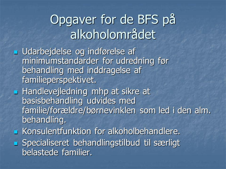 Opgaver for de BFS på alkoholområdet  Udarbejdelse og indførelse af minimumstandarder for udredning før behandling med inddragelse af familieperspektivet.