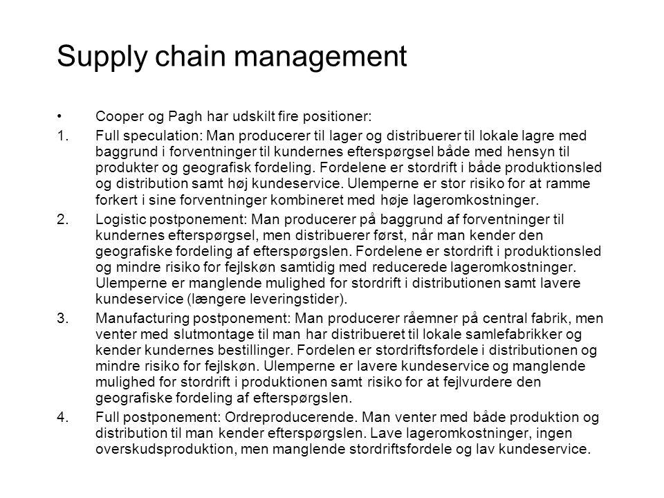 Supply chain management •Cooper og Pagh har udskilt fire positioner: 1.Full speculation: Man producerer til lager og distribuerer til lokale lagre med baggrund i forventninger til kundernes efterspørgsel både med hensyn til produkter og geografisk fordeling.
