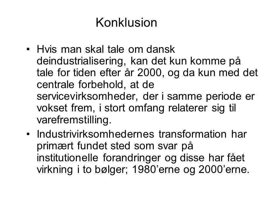 Konklusion •Hvis man skal tale om dansk deindustrialisering, kan det kun komme på tale for tiden efter år 2000, og da kun med det centrale forbehold, at de servicevirksomheder, der i samme periode er vokset frem, i stort omfang relaterer sig til varefremstilling.