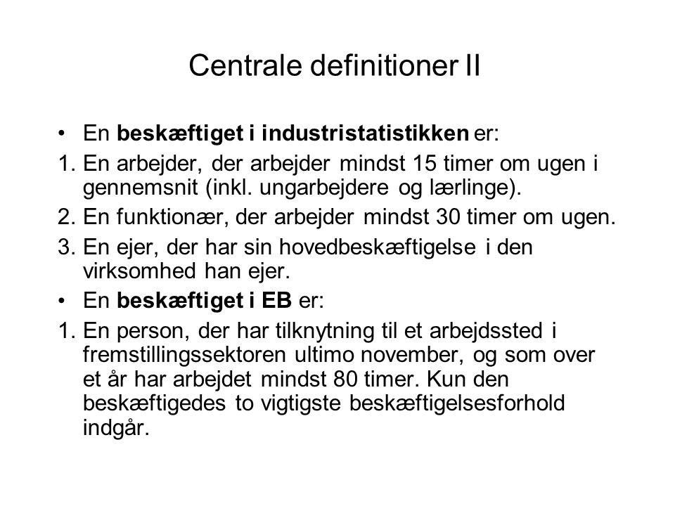 Centrale definitioner II •En beskæftiget i industristatistikken er: 1.En arbejder, der arbejder mindst 15 timer om ugen i gennemsnit (inkl.