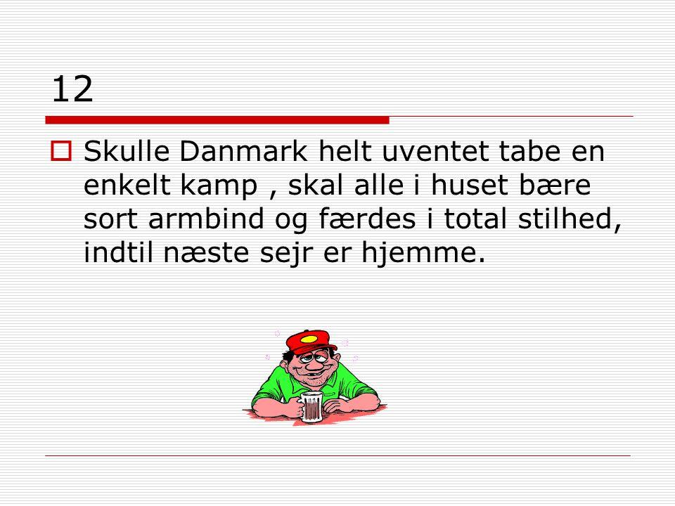 12  Skulle Danmark helt uventet tabe en enkelt kamp, skal alle i huset bære sort armbind og færdes i total stilhed, indtil næste sejr er hjemme.