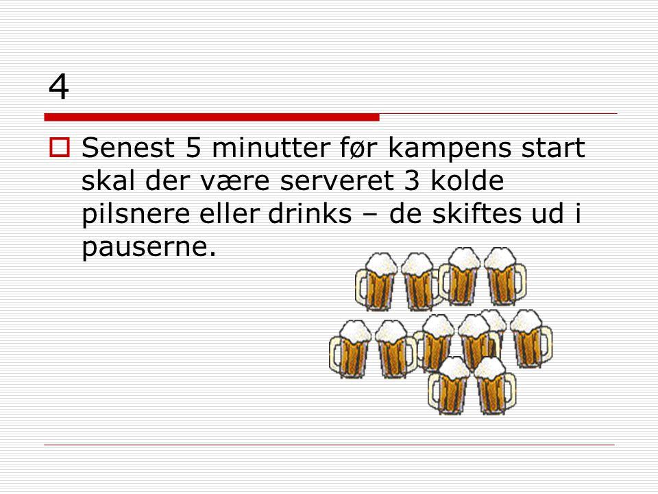 4  Senest 5 minutter før kampens start skal der være serveret 3 kolde pilsnere eller drinks – de skiftes ud i pauserne.