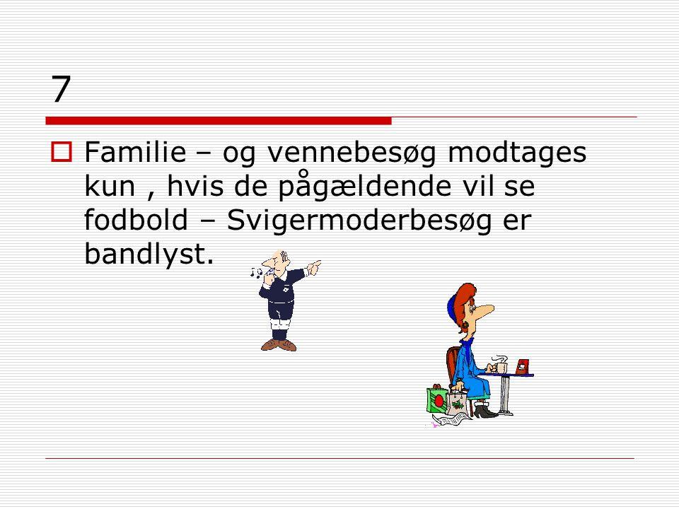 7  Familie – og vennebesøg modtages kun, hvis de pågældende vil se fodbold – Svigermoderbesøg er bandlyst.