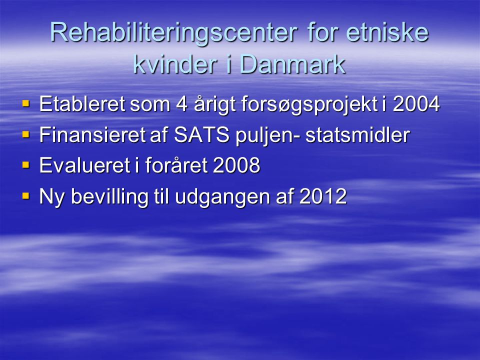 Rehabiliteringscenter for etniske kvinder i Danmark  Etableret som 4 årigt forsøgsprojekt i 2004  Finansieret af SATS puljen- statsmidler  Evalueret i foråret 2008  Ny bevilling til udgangen af 2012