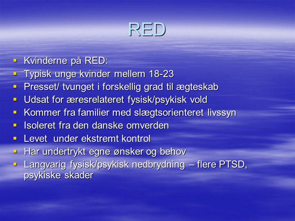 RED  Kvinderne på RED:  Typisk unge kvinder mellem 18-23  Presset/ tvunget i forskellig grad til ægteskab  Udsat for æresrelateret fysisk/psykisk vold  Kommer fra familier med slægtsorienteret livssyn  Isoleret fra den danske omverden  Levet under ekstremt kontrol  Har undertrykt egne ønsker og behov  Langvarig fysisk/psykisk nedbrydning – flere PTSD, psykiske skader