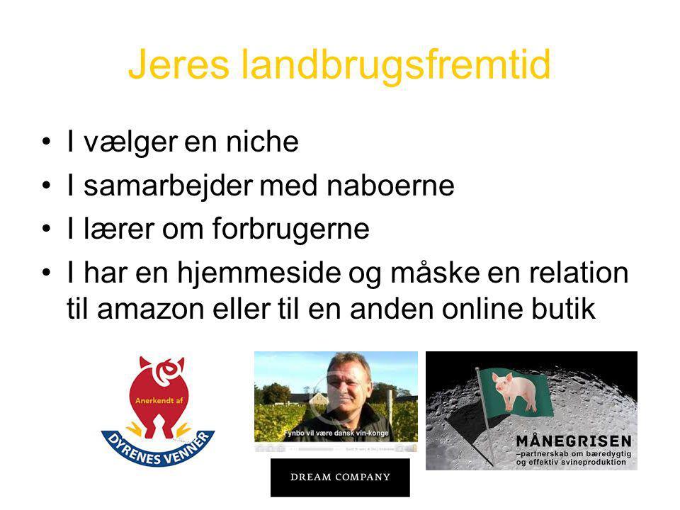 Jeres landbrugsfremtid •I vælger en niche •I samarbejder med naboerne •I lærer om forbrugerne •I har en hjemmeside og måske en relation til amazon eller til en anden online butik