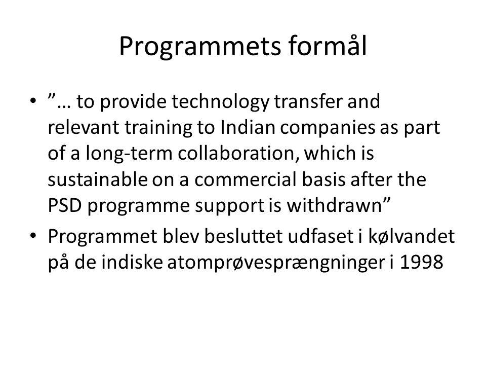 Programmets formål • … to provide technology transfer and relevant training to Indian companies as part of a long-term collaboration, which is sustainable on a commercial basis after the PSD programme support is withdrawn • Programmet blev besluttet udfaset i kølvandet på de indiske atomprøvesprængninger i 1998