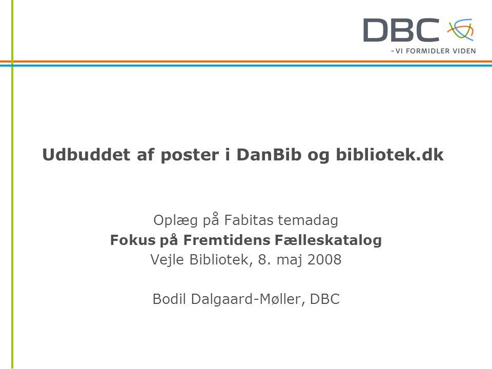 Udbuddet af poster i DanBib og bibliotek.dk Oplæg på Fabitas temadag Fokus på Fremtidens Fælleskatalog Vejle Bibliotek, 8.