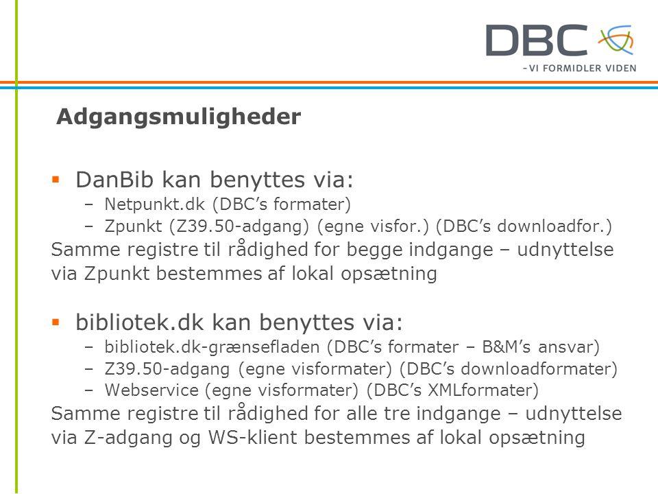 Adgangsmuligheder  DanBib kan benyttes via: –Netpunkt.dk (DBC's formater) –Zpunkt (Z39.50-adgang) (egne visfor.) (DBC's downloadfor.) Samme registre til rådighed for begge indgange – udnyttelse via Zpunkt bestemmes af lokal opsætning  bibliotek.dk kan benyttes via: –bibliotek.dk-grænsefladen (DBC's formater – B&M's ansvar) –Z39.50-adgang (egne visformater) (DBC's downloadformater) –Webservice (egne visformater) (DBC's XMLformater) Samme registre til rådighed for alle tre indgange – udnyttelse via Z-adgang og WS-klient bestemmes af lokal opsætning