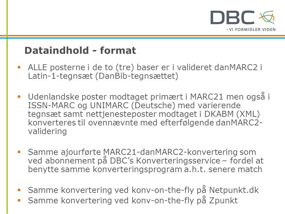 Dataindhold - format  ALLE posterne i de to (tre) baser er i valideret danMARC2 i Latin-1-tegnsæt (DanBib-tegnsættet)  Udenlandske poster modtaget primært i MARC21 men også i ISSN-MARC og UNIMARC (Deutsche) med varierende tegnsæt samt nettjenesteposter modtaget i DKABM (XML) konverteres til ovennævnte med efterfølgende danMARC2- validering  Samme ajourførte MARC21-danMARC2-konvertering som ved abonnement på DBC's Konverteringsservice – fordel at benytte samme konverteringsprogram a.h.t.