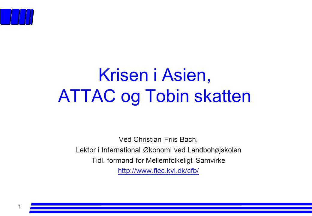 1 Krisen i Asien, ATTAC og Tobin skatten Ved Christian Friis Bach, Lektor i International Økonomi ved Landbohøjskolen Tidl.