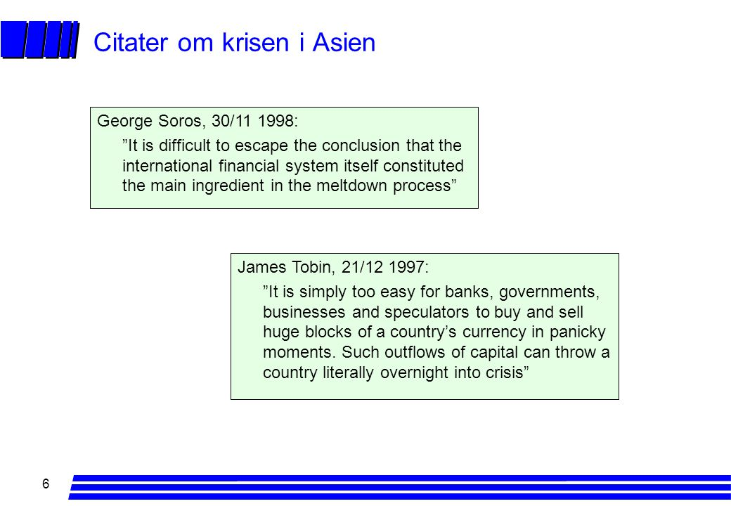 6 Citater om krisen i Asien George Soros, 30/11 1998: It is difficult to escape the conclusion that the international financial system itself constituted the main ingredient in the meltdown process James Tobin, 21/12 1997: It is simply too easy for banks, governments, businesses and speculators to buy and sell huge blocks of a country's currency in panicky moments.