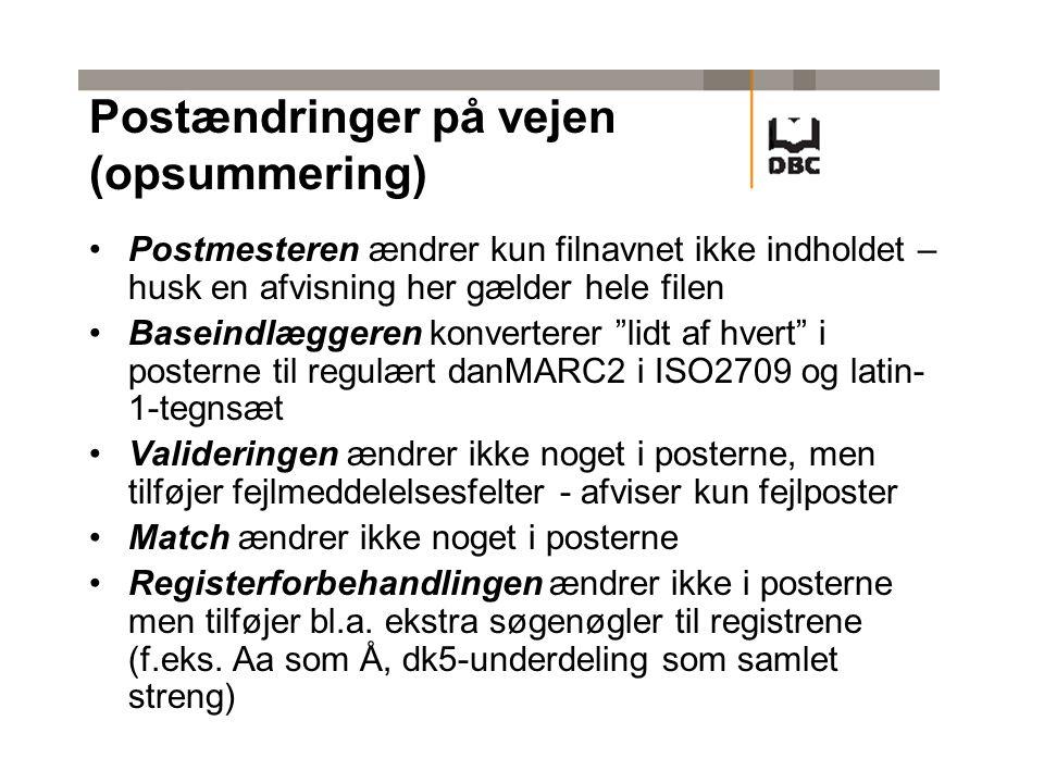 Postens vej i diagramform Fil + transfil fra jer DBCs Posthus Postmester (rammeformattjek) DBCs Posthus Baseindlægger (sortering) (konvertering) (forbehandling) (tegnkonvertering) (validering) FTP MAIL FIL MAIL DanBib Post Bibliotek.dk Post Mail 1 (ftp-status) Mail 2 (validering) Match DanBib Post Match Bib.dk Post Registerfor- behandling Registerfor- behandling Register- opdatering Hver nat Senest kl.