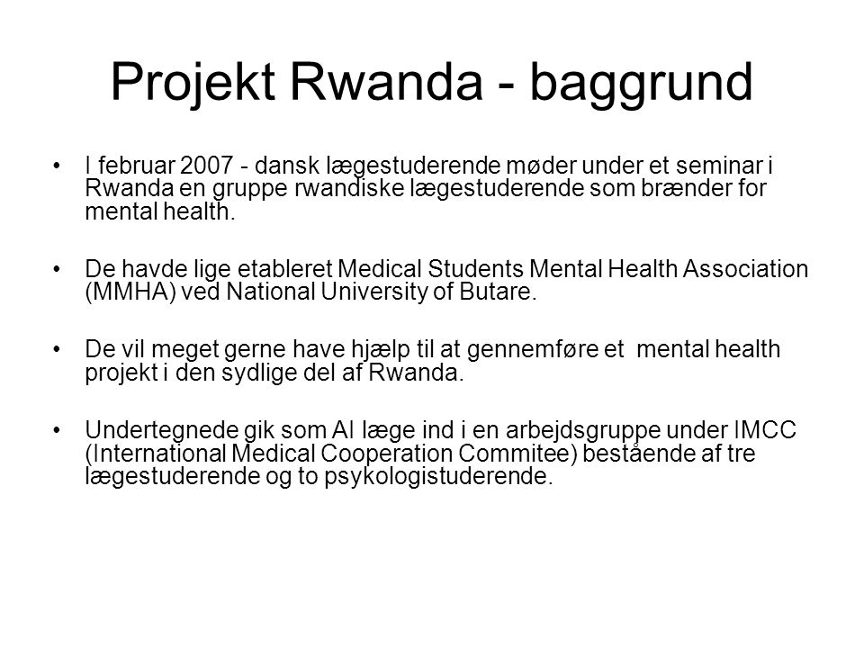 Projekt Rwanda - baggrund •I februar 2007 - dansk lægestuderende møder under et seminar i Rwanda en gruppe rwandiske lægestuderende som brænder for mental health.