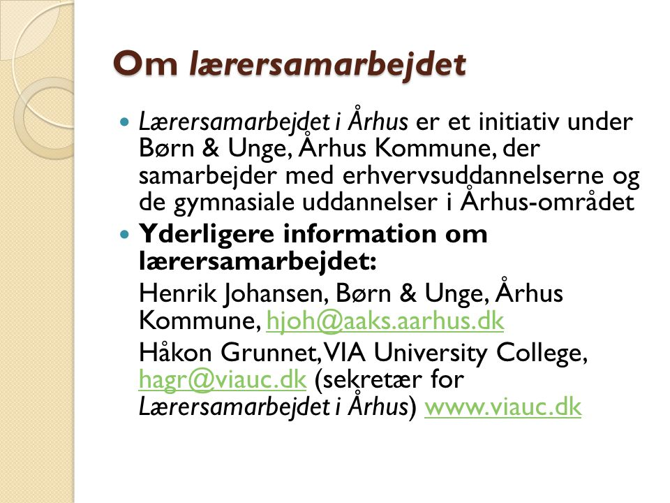 Om lærersamarbejdet  Lærersamarbejdet i Århus er et initiativ under Børn & Unge, Århus Kommune, der samarbejder med erhvervsuddannelserne og de gymnasiale uddannelser i Århus-området  Yderligere information om lærersamarbejdet: Henrik Johansen, Børn & Unge, Århus Kommune, hjoh@aaks.aarhus.dkhjoh@aaks.aarhus.dk Håkon Grunnet, VIA University College, hagr@viauc.dk (sekretær for Lærersamarbejdet i Århus) www.viauc.dk hagr@viauc.dkwww.viauc.dk