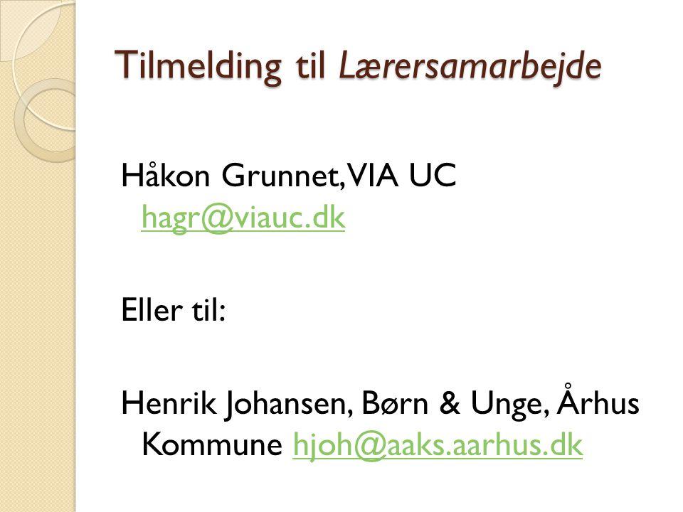 Tilmelding til Lærersamarbejde Håkon Grunnet, VIA UC hagr@viauc.dk hagr@viauc.dk Eller til: Henrik Johansen, Børn & Unge, Århus Kommune hjoh@aaks.aarhus.dkhjoh@aaks.aarhus.dk
