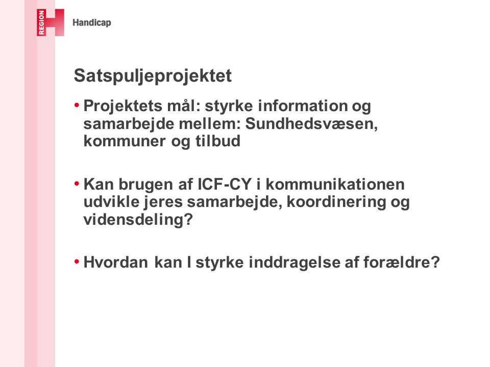 Satspuljeprojektet • Projektets mål: styrke information og samarbejde mellem: Sundhedsvæsen, kommuner og tilbud • Kan brugen af ICF-CY i kommunikationen udvikle jeres samarbejde, koordinering og vidensdeling.