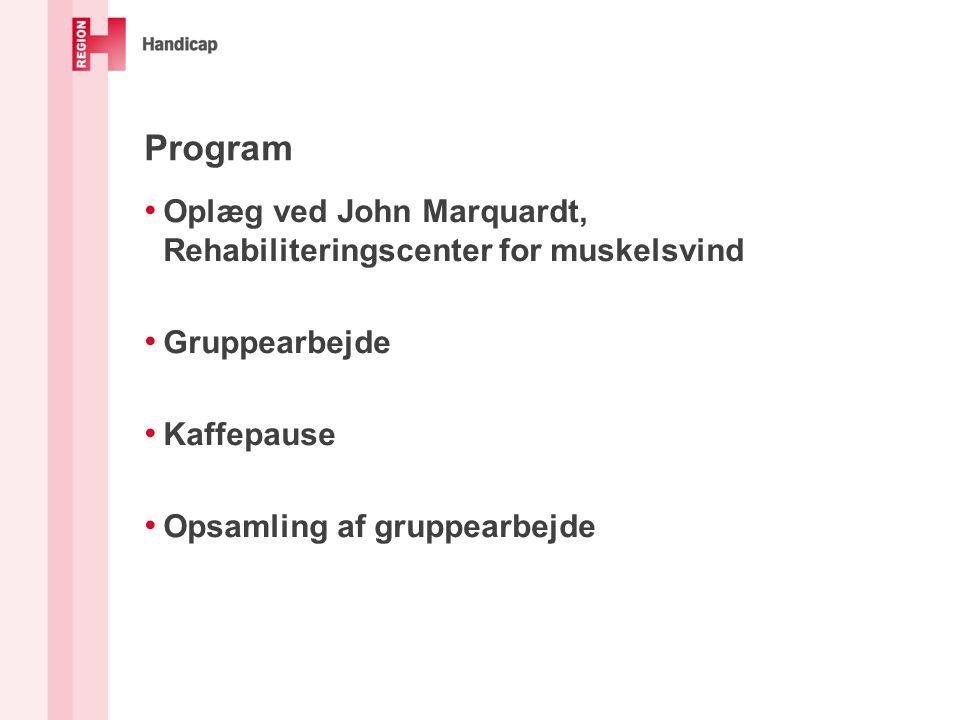 Program • Oplæg ved John Marquardt, Rehabiliteringscenter for muskelsvind • Gruppearbejde • Kaffepause • Opsamling af gruppearbejde
