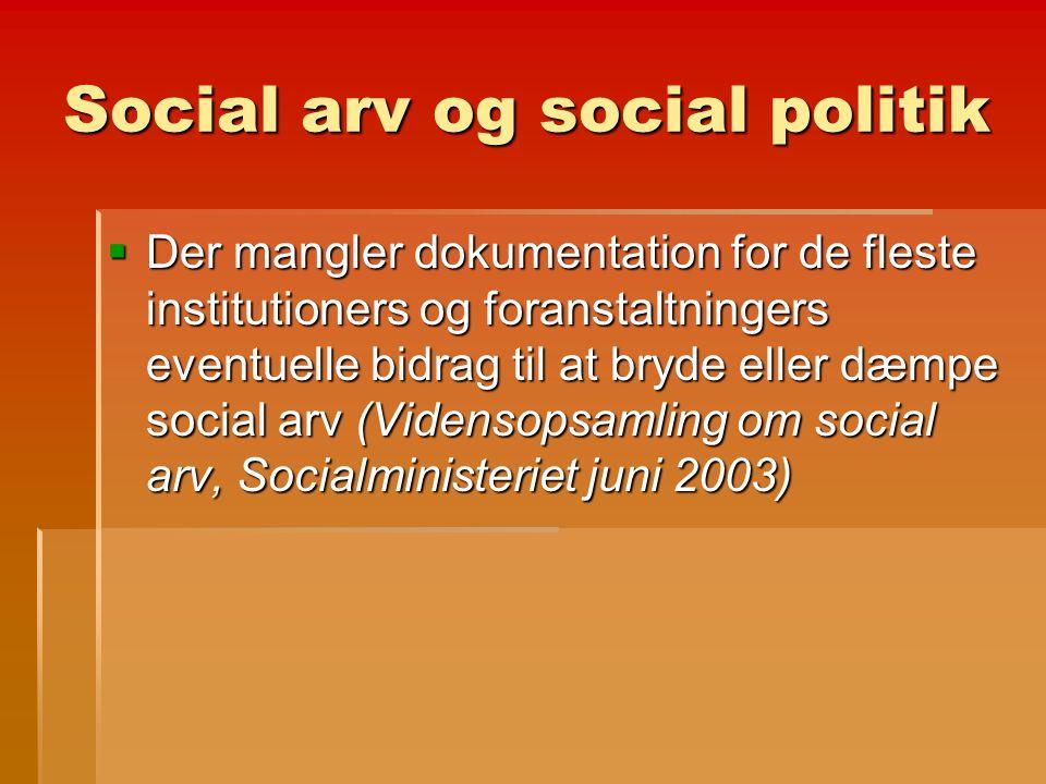 Social arv og social politik  Der mangler dokumentation for de fleste institutioners og foranstaltningers eventuelle bidrag til at bryde eller dæmpe social arv (Vidensopsamling om social arv, Socialministeriet juni 2003)