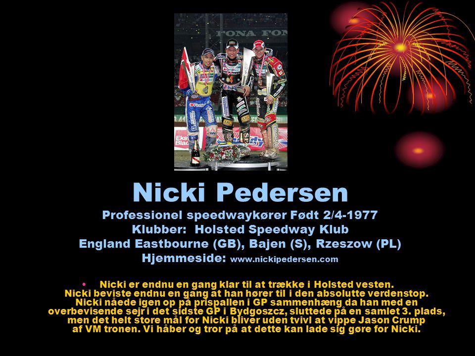 Nicki Pedersen Professionel speedwaykører Født 2/4-1977 Klubber: Holsted Speedway Klub England Eastbourne (GB), Bajen (S), Rzeszow (PL) Hjemmeside: www.nickipedersen.com •Nicki er endnu en gang klar til at trække i Holsted vesten.