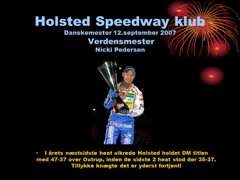 Holsted Speedway klub Danskemester 12.september 2007 Verdensmester Nicki Pedersen •I årets næstsidste heat sikrede Holsted holdet DM titlen med 47-37 over Outrup, inden de sidste 2 heat stod der 35-37.