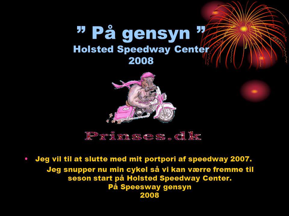På gensyn Holsted Speedway Center 2008 •Jeg vil til at slutte med mit portpori af speedway 2007.