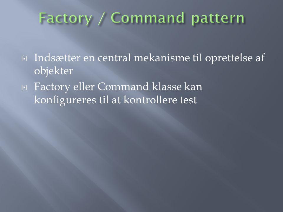  Indsætter en central mekanisme til oprettelse af objekter  Factory eller Command klasse kan konfigureres til at kontrollere test