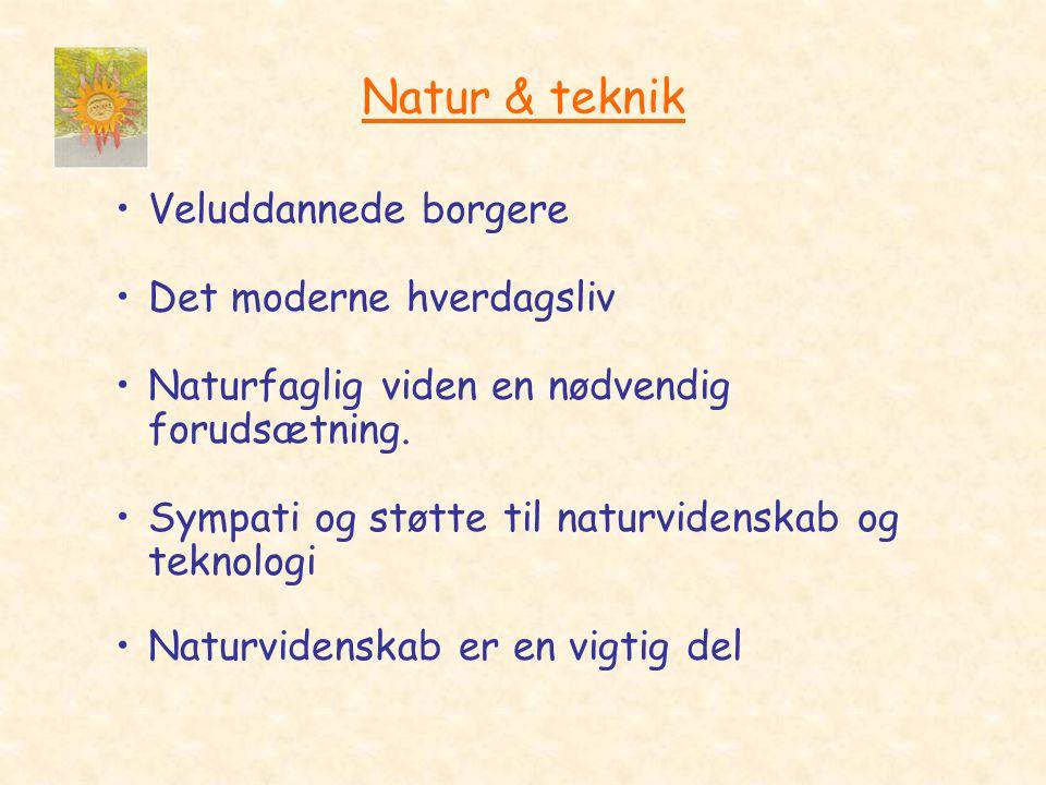 Natur & teknik •Veluddannede borgere •Det moderne hverdagsliv •Naturfaglig viden en nødvendig forudsætning.