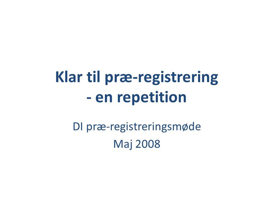Klar til præ-registrering - en repetition DI præ-registreringsmøde Maj 2008