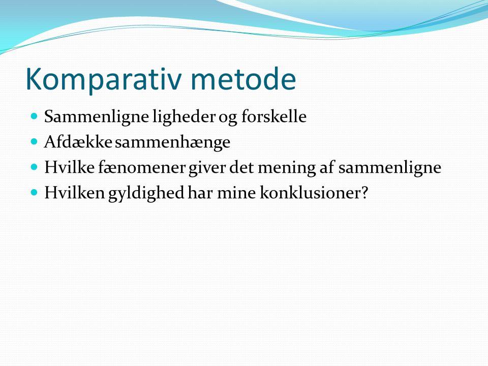 Komparativ metode  Sammenligne ligheder og forskelle  Afdække sammenhænge  Hvilke fænomener giver det mening af sammenligne  Hvilken gyldighed har