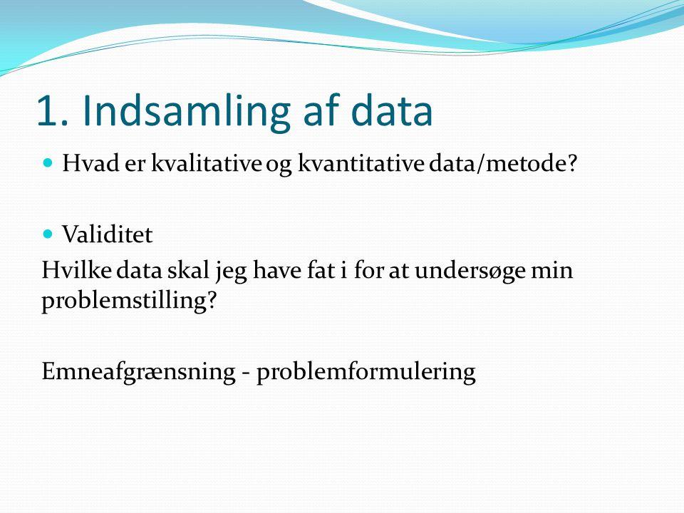 1. Indsamling af data  Hvad er kvalitative og kvantitative data/metode?  Validitet Hvilke data skal jeg have fat i for at undersøge min problemstill