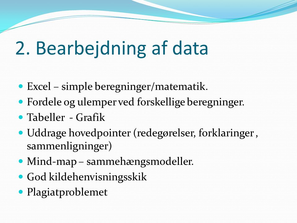 2. Bearbejdning af data  Excel – simple beregninger/matematik.  Fordele og ulemper ved forskellige beregninger.  Tabeller - Grafik  Uddrage hovedp