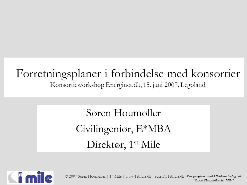 © 2007 Søren Houmøller | 1 st Mile | www.1stmile.dk | soren@1stmile.dk Kan gengives med kildehenvisning til Søren Houmøller 1st Mile Forretningsplaner i forbindelse med konsortier Konsortieworkshop Energinet.dk, 15.