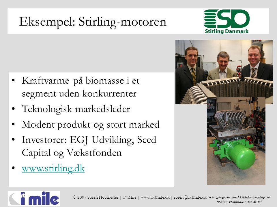© 2007 Søren Houmøller | 1 st Mile | www.1stmile.dk | soren@1stmile.dk Kan gengives med kildehenvisning til Søren Houmøller 1st Mile Eksempel: Stirling-motoren •Kraftvarme på biomasse i et segment uden konkurrenter •Teknologisk markedsleder •Modent produkt og stort marked •Investorer: EGJ Udvikling, Seed Capital og Vækstfonden •www.stirling.dkwww.stirling.dk