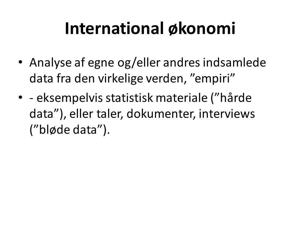 International økonomi • Analyse af egne og/eller andres indsamlede data fra den virkelige verden, empiri • - eksempelvis statistisk materiale ( hårde data ), eller taler, dokumenter, interviews ( bløde data ).