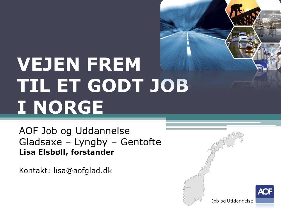 VEJEN FREM TIL ET GODT JOB I NORGE AOF Job og Uddannelse Gladsaxe – Lyngby – Gentofte Lisa Elsbøll, forstander Kontakt: lisa@aofglad.dk Job og Uddannelse
