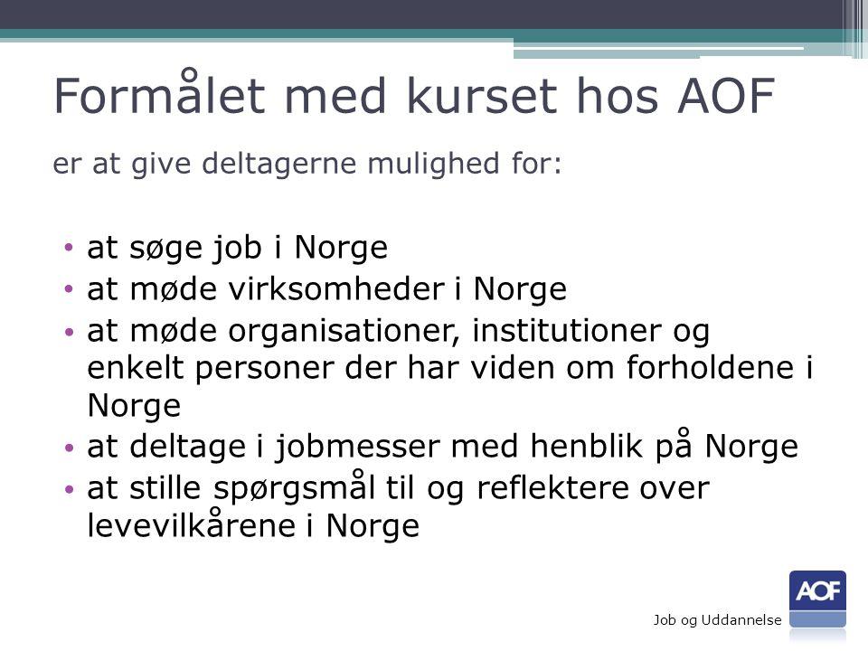 Formålet med kurset hos AOF er at give deltagerne mulighed for: • at søge job i Norge • at møde virksomheder i Norge • at møde organisationer, institutioner og enkelt personer der har viden om forholdene i Norge • at deltage i jobmesser med henblik på Norge • at stille spørgsmål til og reflektere over levevilkårene i Norge Job og Uddannelse