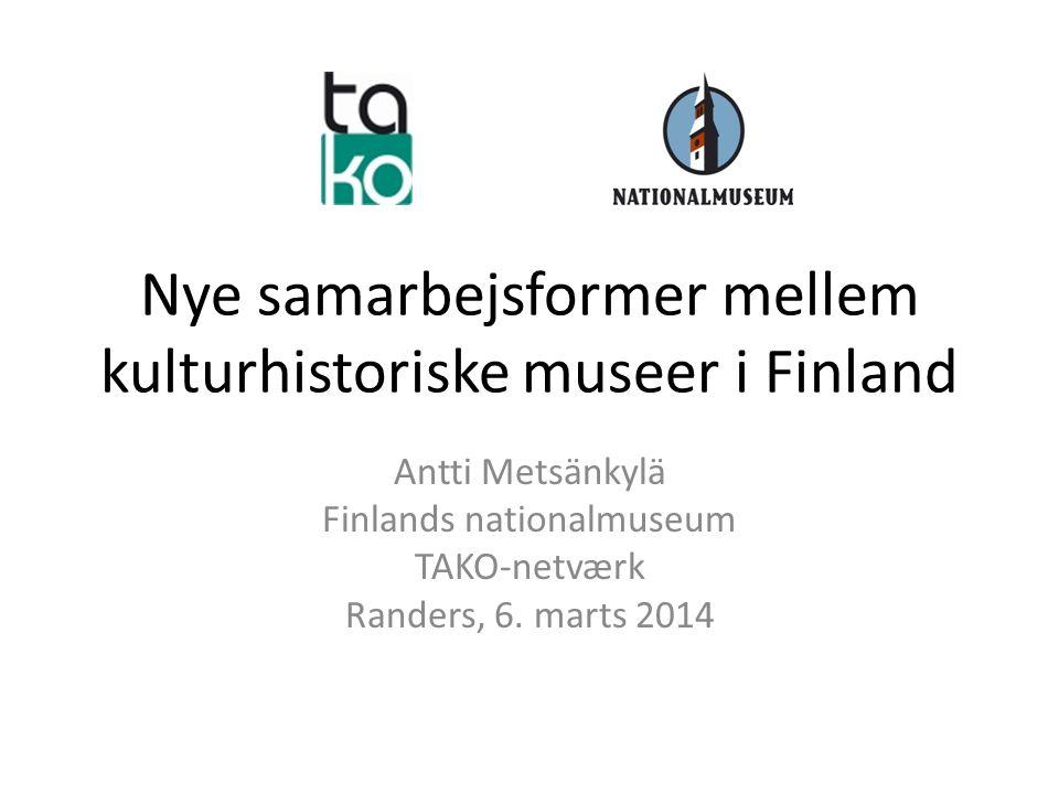 Nye samarbejsformer mellem kulturhistoriske museer i Finland Antti Metsänkylä Finlands nationalmuseum TAKO-netværk Randers, 6.