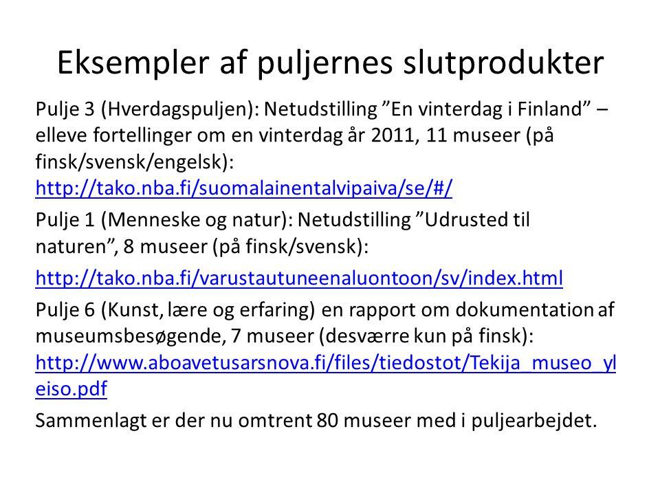 Eksempler af puljernes slutprodukter Pulje 3 (Hverdagspuljen): Netudstilling En vinterdag i Finland – elleve fortellinger om en vinterdag år 2011, 11 museer (på finsk/svensk/engelsk): http://tako.nba.fi/suomalainentalvipaiva/se/#/ http://tako.nba.fi/suomalainentalvipaiva/se/#/ Pulje 1 (Menneske og natur): Netudstilling Udrusted til naturen , 8 museer (på finsk/svensk): http://tako.nba.fi/varustautuneenaluontoon/sv/index.html Pulje 6 (Kunst, lære og erfaring) en rapport om dokumentation af museumsbesøgende, 7 museer (desværre kun på finsk): http://www.aboavetusarsnova.fi/files/tiedostot/Tekija_museo_yl eiso.pdf http://www.aboavetusarsnova.fi/files/tiedostot/Tekija_museo_yl eiso.pdf Sammenlagt er der nu omtrent 80 museer med i puljearbejdet.