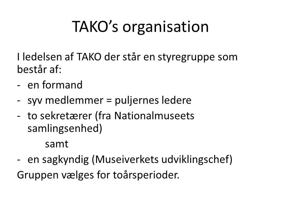TAKO's organisation I ledelsen af TAKO der står en styregruppe som består af: -en formand -syv medlemmer = puljernes ledere -to sekretærer (fra Nationalmuseets samlingsenhed) samt -en sagkyndig (Museiverkets udviklingschef) Gruppen vælges for toårsperioder.