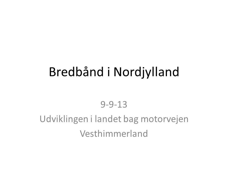 Bredbånd i Nordjylland 9-9-13 Udviklingen i landet bag motorvejen Vesthimmerland