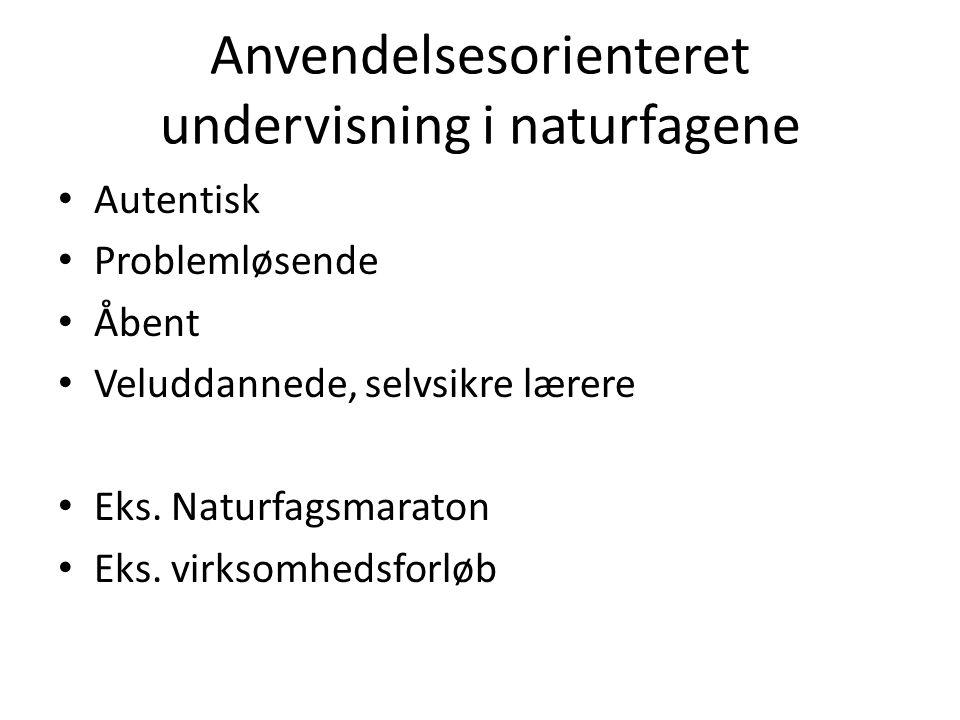 Anvendelsesorienteret undervisning i naturfagene • Autentisk • Problemløsende • Åbent • Veluddannede, selvsikre lærere • Eks.